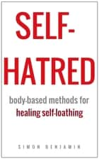 Self-hatred: Body-based Methods for Healing Self-loathing ebook by Simon Benjamin