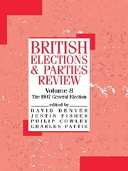 British Elections and Parties Review - The General Election of 1997 ebook by Philip Cowley,David Denver,Justin Fisher,Charles Pattie