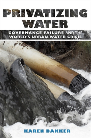Privatizing Water - Governance Failure and the World's Urban Water Crisis ebook by Karen Bakker