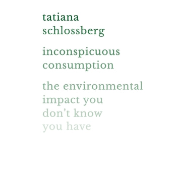 Inconspicuous Consumption - The Environmental Impact You Don't Know You Have audiobook by Tatiana Schlossberg