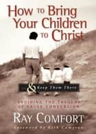 How to Bring Your Children to Christ...& Keep Them There - Avoiding the Tragedy of False Conversion ebook by Ray Comfort