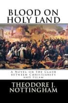 Blood on Holy Land: A Novel on the Clash between Islam and Christianity ebook by Theosis Books