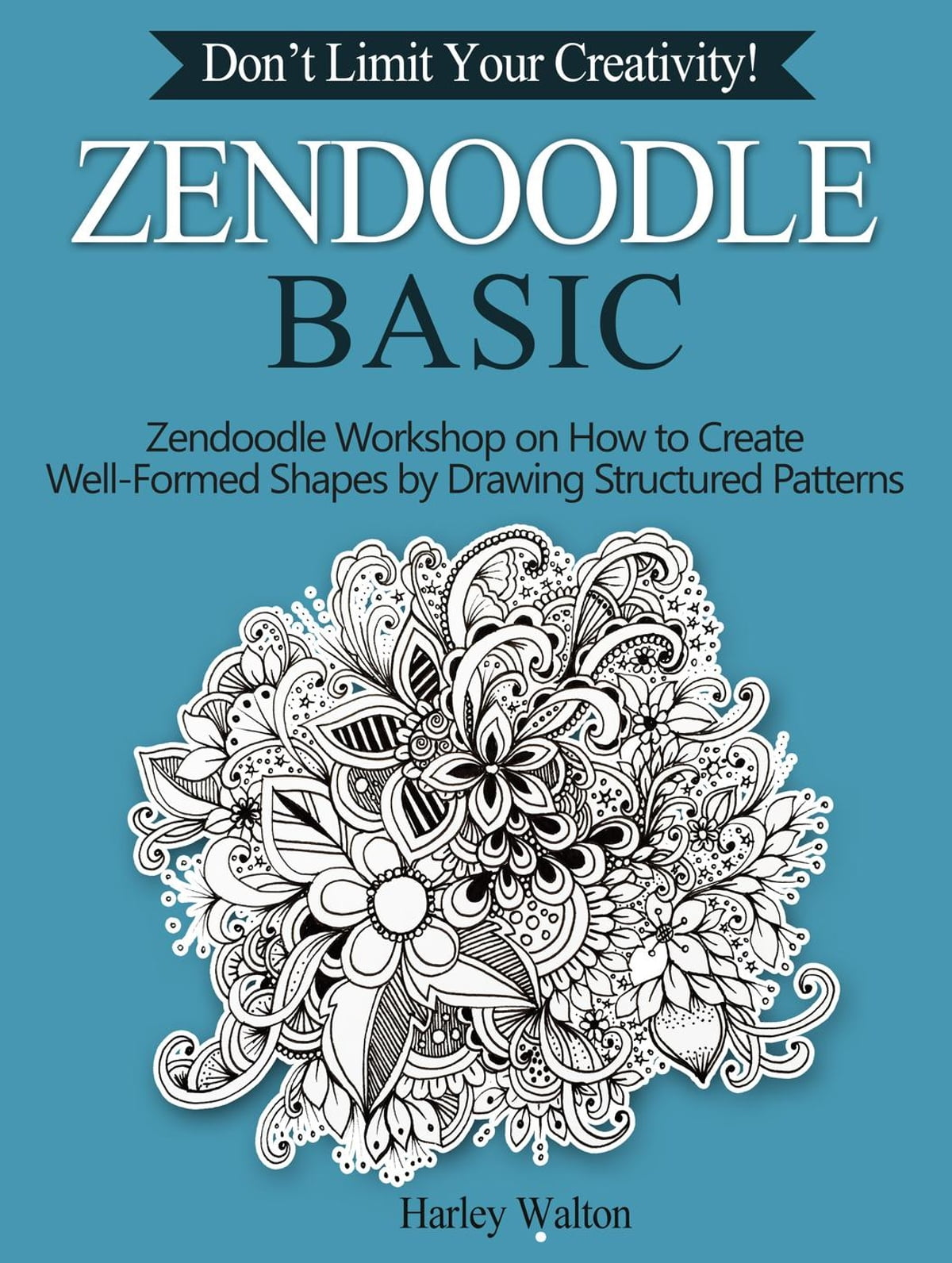 Zendoodle Basic: Don't Limit Your Creativity! Zendoodle Workshop on How to  Create Well-Formed Shapes by Drawing Structured Patterns ebook by Harley