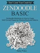 Zendoodle Basic: Don't Limit Your Creativity! Zendoodle Workshop on How to Create Well-Formed Shapes by Drawing Structured Patterns ebook by Harley Walton