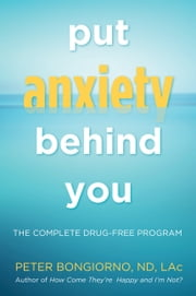 Put Anxiety Behind You - The Complete Drug-Free Program ebook by Peter Bongiorno ND, LaC