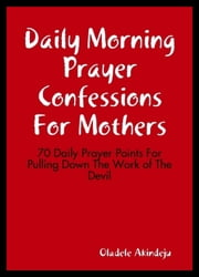 Daily Morning Prayer Confessions For Mothers - 70 Daily Prayer Points For Pulling Down The Work of The Devil ebook by Oladele Akindeju