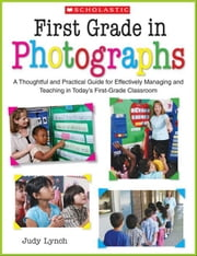 First Grade in Photographs: A Thoughtful and Practical Guide for Managing and Teaching Literacy in the First Five Weeks and Throughout the Year ebook by Lynch, Judy