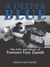 A Deeper Blue: The Life and Music of Townes Van Zandt ebook by Robert Earl Hardy