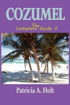 Cozumel The Complete Guide II ebook by Holt, Patricia A.
