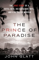 The Prince of Paradise - The True Story of a Hotel Heir, His Seductive Wife, and a Ruthless Murder ebook by John Glatt
