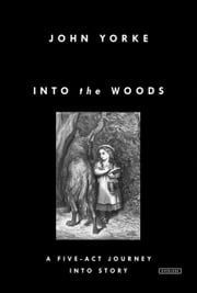 Into the Woods - A Five-Act Journey Into Story ebook by John Yorke