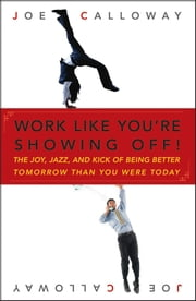 Work Like You're Showing Off - The Joy, Jazz, and Kick of Being Better Tomorrow Than You Were Today ebook by Joe Calloway