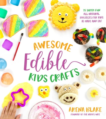 Awesome Edible Kids Crafts - 75 Super-Fun All-Natural Projects for Kids to Make and Eat eBook by Arena Blake