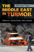 The Middle East in Turmoil: Conflict, Revolution, and Change ebook by William M. Habeeb
