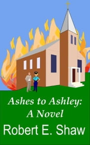Ashes to Ashley: A Novel ebook by Robert E. Shaw