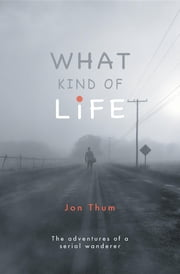 What Kind Of Life - The adventures of a serial wanderer ebook by Jon Thum