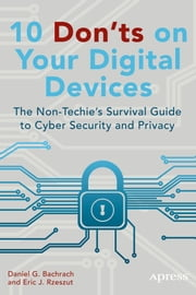 10 Don'ts on Your Digital Devices - The Non-Techie's Survival Guide to Cyber Security and Privacy ebook by Eric Rzeszut, Daniel Bachrach