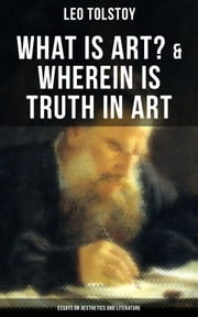 Tolstoy: What is Art? & Wherein is Truth in Art (Essays on Aesthetics and Literature) - On the Significance of Science and Art, Shakespeare and the Drama, The Works of Guy De Maupassant, A. Stockham'sTokology, Amiel's Diary, S. T. Seménov's Peasant Stories, Stop and Think!... ebook by Leo Tolstoy, Aylmer Maude, Louise Maude,...