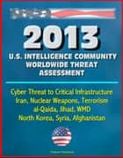 2013 U.S. Intelligence Community Worldwide Threat Assessment: Cyber Threat to Critical Infrastructure, Iran, Nuclear Weapons, Terrorism, al-Qaida, Jihad, WMD, North Korea, Syria, Afghanistan ebook by Progressive Management
