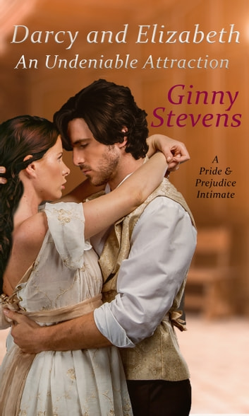 Darcy and Elizabeth: An Undeniable Attraction - A Pride and Prejudice Compromise ebook by Ginny Stevens