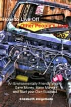 How to Live Off Other People's Junk ebook by Elizabeth Ziegelbein