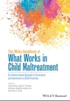The Wiley Handbook of What Works in Child Maltreatment - An Evidence-Based Approach to Assessment and Intervention in Child Protection ebook by Louise Dixon, Daniel F. Perkins, Catherine Hamilton-Giachritsis,...