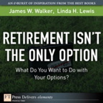 Retirement Isn't the Only Option - What Do You Want to Do with Your Options? eBook by James W. Walker,Linda H. Lewis