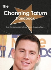 The Channing Tatum Handbook - Everything you need to know about Channing Tatum ebook by Smith, Emily