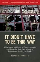 It Didn't Have to Be This Way - Why Boom and Bust Is Unnecessary—and How the Austrian School of Economics Breaks the Cycle ebook by Harry C. Veryser