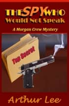 The Spy Who Would Not Speak ebook by Arthur A. Lee
