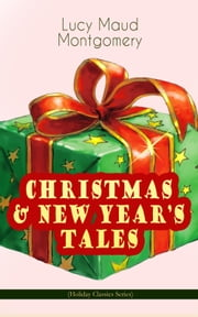 CHRISTMAS & NEW YEAR'S TALES (Holiday Classics Series) - Including Anne Shirley Series ebook by Lucy Maud Montgomery
