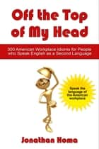 Off the Top of My Head: 300 American Workplace Idioms for People Who Speak English as a Second Language ebook by Jonathan Homa