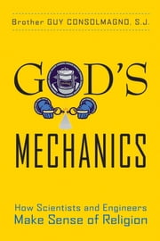 God's Mechanics - How Scientists and Engineers Make Sense of Religion ebook by Guy Consolmagno