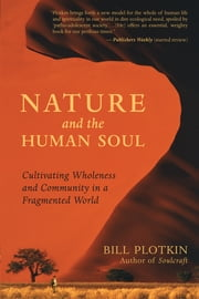 Nature and the Human Soul - Cultivating Wholeness and Community in a Fragmented World ebook by Bill Plotkin