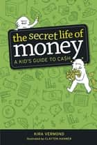 The Secret Life of Money - A Kid's Guide to Cash ebook by Kira Vermond, Clayton Hanmer, Samantha Edwards