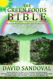 The Green Foods Bible - Could Green Plants Hold the Key to Our Survival? ebook by David Sandoval