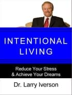 Intentional Living - Reduce Your Stress & Achieve Your Dreams ebook by Dr. Larry Iverson