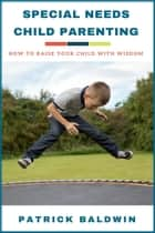 Special Needs Child Parenting: How to Raise Your Child with Wisdom ebook by Patrick Baldwin