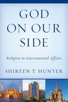 God on Our Side - Religion in International Affairs ebook by Shireen T. Hunter