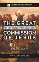 The Great Yet Completely Misunderstood Commission of Jesus ebook by Brian Wright