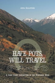 Have Pots, Will Travel - A Camp Cook's Adventure in the Northern Bush ebook by Källström, Anna