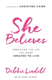 She Believes - Embracing the Life You Were Created to Live ebook by Debbie Lindell,Susy Flory,Christine Caine