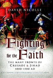 Fighting for the Faith - The Many Fronts of Crusade & Jihad 1000-1500 AD ebook by David Nicolle