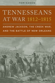 Tennesseans at War, 1812–1815 - Andrew Jackson, the Creek War, and the Battle of New Orleans ebook by Tom Kanon
