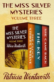 The Miss Silver Mysteries Volume Three - The Clock Strikes Twelve, The Key, and She Came Back ebook by Patricia Wentworth