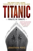Titanic: Minute by Minute ebook by Jonathan Mayo