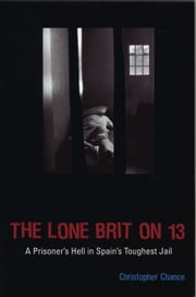 The Lone Brit on 13 - A Prisoner's Hell in Spain's Toughest Jail ebook by Christopher Chance