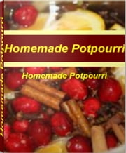 Homemade Potpourri - The Elegant Art of Making Sweet Smelling Homemade Potpourri Recipes, Homemade Christmas Potpourri ebook by Edna Thaxton