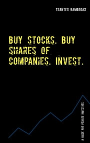 Buy stocks. Buy shares of companies. Invest. - A guide for private investors with a rating system for stocks ebook by Tranter Rambroad