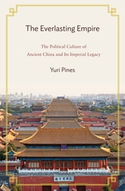 The Everlasting Empire - The Political Culture of Ancient China and Its Imperial Legacy ebook by Yuri Pines
